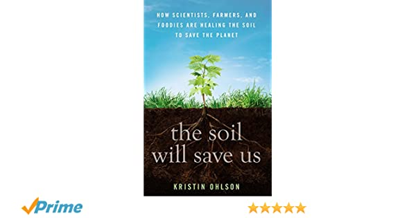 The Soil Will Save Us: How Scientists, Farmers and Ranchers are Tending the Soil to Reverse Global Warming: Amazon.es: Kristin Ohlson: Libros en idiomas ...