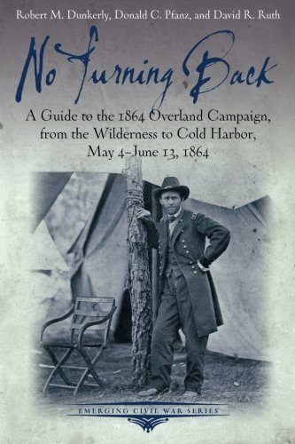 No Turning Back: A Guide to the 1864 Overland Campaign, from the Wilderness to Cold Harbor, May 4 - June 13, 1864 (Emerging Civil War Series) by Robert M. Dunkerly - Overland Mall
