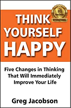 Think Yourself Happy: Five Changes in Thinking That Will Immediately  Improve Your Life (English Edition) de [Jacobson, Greg]