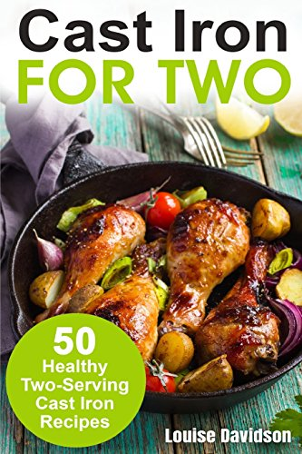 Cast Iron for Two: 50 Healthy Two-Serving Cast Iron Recipes (Cooking for Two Cookbook) (Volume 2) by Louise Davidson