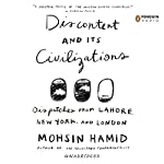 Discontent and Its Civilizations: Dispatches from Lahore, New York, and London | Mohsin Hamid