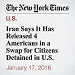 Iran Says It Has Released 4 Americans in a Swap for Citizens Detained in U.S. | Thomas Erdbrink,,Rick Gladstone,David E. Sanger