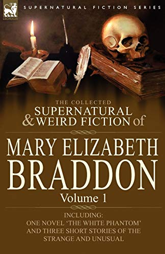 The Collected Supernatural and Weird Fiction of Mary Elizabeth Braddon: Volume 1-Including One Novel 'The White Phantom' and Three Short Stories of Th