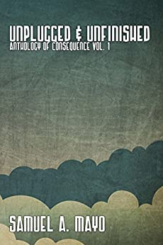 Unplugged & Unfinished: Anthology of Consequence Vol. 1 by [Mayo, Samuel]
