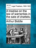 A treatise on the law of warranties in the sale of Chattels, Arthur Biddle, 1240021062