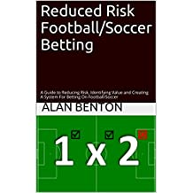 Reduced Risk Football/Soccer Betting: A Guide to Reducing Risk, Identifying Value and Creating A System For Betting On Football/Soccer