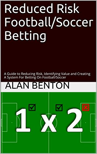 Reduced Risk Football/Soccer Betting: A Guide to Reducing Risk, Identifying Value and Creating A System For Betting On - Reduced Risk