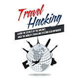 Travel Hacking: Learn The Secrets Of The Airlines, Hack The World's Traveling Systems & Go ANYWHERE