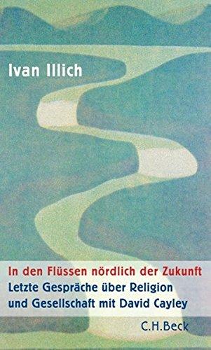 In den Flüssen nördlich der Zukunft: Letzte Gespräche über Religion und Gesellschaft mit David Cayley
