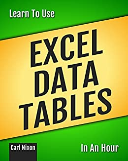 Learn To Use Excel Data Tables In An Hour (Learn To Use... ...In An Hour Book 3) by [Nixon, Carl]