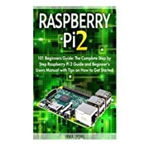 Raspberry Pi 2: 101 Beginners Guide: The Complete Step by Step Raspberry Pi 2 Guide and Beginner's Users Manual with Tips on How to Get Started ... raspberry pi 2 book, raspberry pi projects) by Irma Lyons (2015-11-13)
