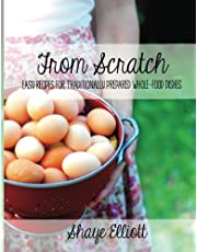 The Elliott Homestead: From Scratch: Traditional, whole-foods dishes for easy, everyday meals.