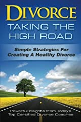 Divorce: Taking the High Road: Simple Strategies for Creating a Healthy Divorce Paperback