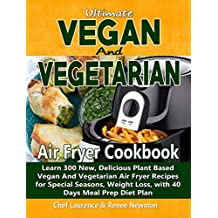 Ultimate Vegan and Vegetarian Air Fryer Cookbook: Learn 300 New, Delicious Plant Based Vegan And Vegetarian Air Fryer Recipes for Special Seasons, Weight Loss, with 40 Days Meal Prep Diet Plan