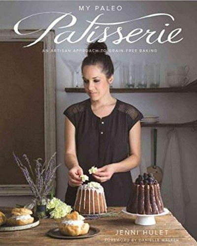 My Paleo Patisserie: An Artisan Approach to Grain Free Baking by Jenni Hulet