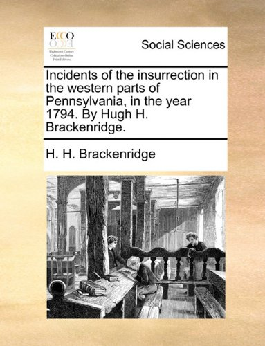 Incidents of the insurrection in the western parts of Pennsylvania, in the year 1794. By Hugh H. Brackenridge.