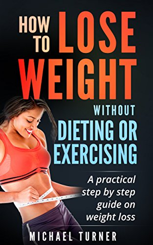 Weight Loss: How To Lose Weight Without Dieting Or Exercising: A practical step by step guide on weight loss (Health, Fitness, Fasting, Weight Loss)