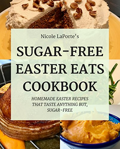 Sugar-Free Easter Eats: Delicious Sugar-Free Easter Dishes That Taste Anything, But Sugar-Free (No Sugar, No Sweat!) by [LaPorte, Nicole]