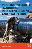 Pipeline Integrity Handbook : Risk Management and Evaluation, Singh, Ramesh, 012387825X