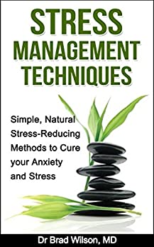 Stress Management Techniques: Simple, Natural Stress-Reducing Methods to Cure your Anxiety and Stress (stress relief, stress reduction, stress advice, ... anxiety management, anxiety self help) by [Publishing, Natural Health ]