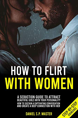 How To Flirt With Women: A Seduction Guide to Attract Beautiful Girls with your Personality. How to Sustain a Captivating Conversation and Create a Deep Connection with Her. (Step-by-Step Exercises) (Best Flirting Tips For Women)