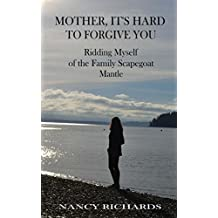 Mother, It's Hard to Forgive You: Ridding Myself of the Family Scapegoat Mantle (Mother, I Don't Forgive You Book 2)