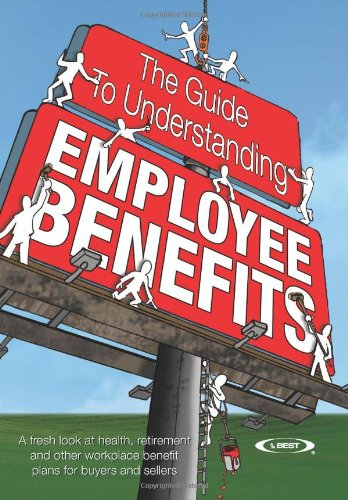 The Guide to Understanding Employee Benefits: A fresh look at health, retirement and other workplace benefit plans for b