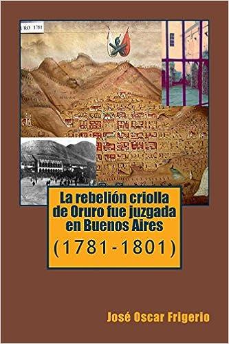 La rebelion criolla de Oruro fue juzgada en Buenos Aires: 1781-1801: Amazon.es: José Oscar Frigerio: Libros