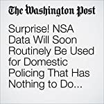 Surprise! NSA Data Will Soon Routinely Be Used for Domestic Policing That Has Nothing to Do with Terrorism | Radley Balko