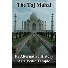 The Taj Mahal: Its Alternate History as a Vedic Temple (English Edition)