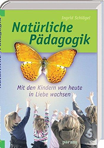 Natürliche Pädagogik: Mit den Kindern von heute in Liebe wachsen