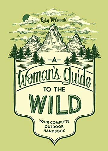 A Woman's Guide to the Wild: Your Complete Outdoor Handbook (Best Hiking Gear For Beginners)