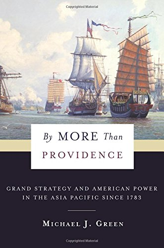 By More Than Providence: Grand Strategy and American Power in the Asia Pacific Since 1783 (A Nancy Bernkopf Tucker and Warren I. Cohen Book on American–East Asian Relations)