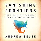 #7: Vanishing Frontiers: The Forces Driving Mexico and the United States Together