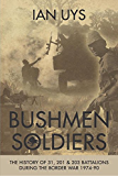 Bushmen Soldiers: The History of 31, 201 & 203 Battalions During the Border War 1974-90