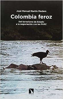 Colombia Feroz: Del Terrorismo De Estado A La Negociación Con Las Farc por José Manuel Martín Medem