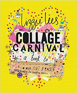 Collage Carnival: A Book to Colour, Cut and Paste Your Way to Creative Heaven!