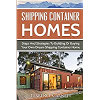Shipping Container Homes: Steps And Strategies To Building Or Buying Your Own Dream Shipping Container Home Including Plans With Photos