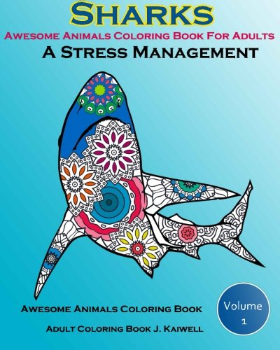 Awesome Animals Coloring Book For Adults : A Stress Management: Creative Coloring Animals ,Live Underwater Sharks ,Lost Ocean, Sea (Volume 1)
