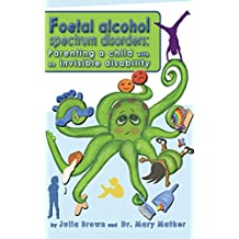 Foetal Alcohol Spectrum Disorders: Parenting a child with an invisible disability
