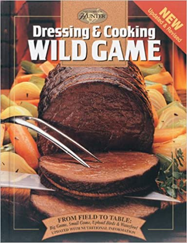 Dressing cooking wild game from field to table big game small dressing cooking wild game from field to table big game small game upland birds waterfowl the complete hunter editors of creative publishing forumfinder Images