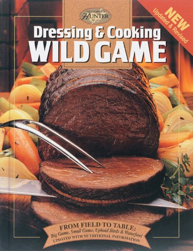 Dressing & Cooking Wild Game: From Field to Table: Big Game, Small Game, Upland Birds & Waterfowl (The Complete Hunter) by Editors of Creative Publishing