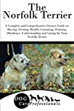 The Norfolk Terrier: A Complete and Comprehensive Owners Guide to: Buying, Owning, Health, Grooming, Training, Obedience, Understanding and Caring for ... to Caring for a Dog from a Puppy to Old Age)