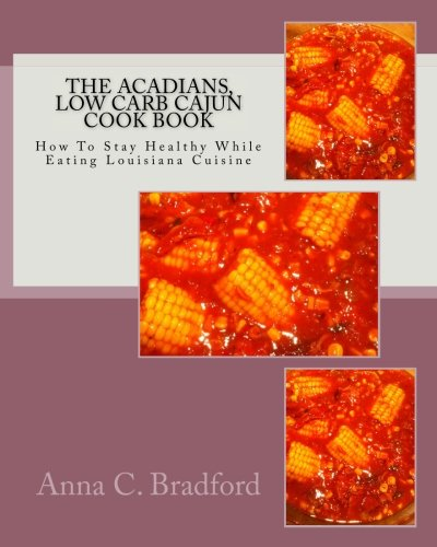 Search : Acadians, Low Carb Cajun Cook Book: How To Stay Healthy While Eating Louisiana Cuisine (Acadians, Cajun Cook Book) (Volume 2)