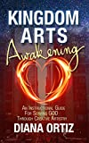 Kingdom Arts Awakening: An Instructional Guide For Serving God Through Creative Artistry