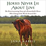 Horses Never Lie About Love: The Heartwarming Story of a Remarkable Horse Who Changed the World Around Her | Jana Harris