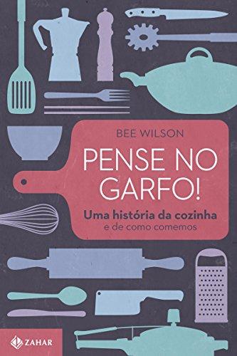 Pense no garfo!: Uma história da cozinha e de como comemos
