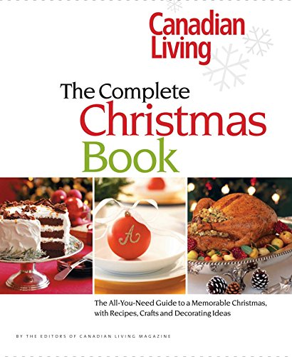 Canadian Living: The Complete Christmas Book: The All-You-Need Guide to a Memorable Christmas with Recipes, Crafts and Decorating Ideas by Canadian Living