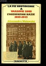 La Vie quotidienne à Varsovie sous l'occupation nazie : 1939-1945 (La Vie quotidienne) par Alexandre Wolowski