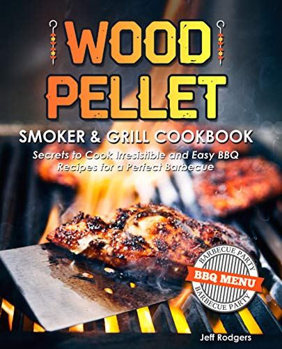 Wood Pellet Smoker & Grill Cookbook: Secrets to Cook Irresistible and Easy BBQ Recipes for a Perfect Barbecue (The Only Smoker Cookbook That You Need) by Jeff Rodgers